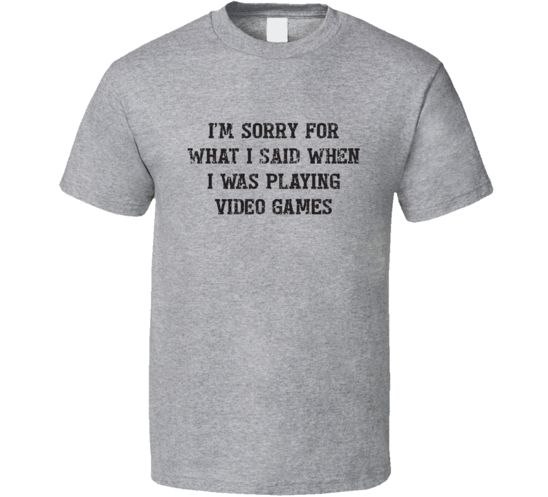 I'm Sorry For What I Said When I Was Playing Video Games Tee Funny Gaming T Shirt