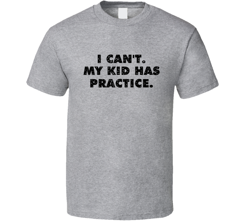 I Can't My Kid Has Practice Tee Funny Father's Day Gift Idea T Shirt