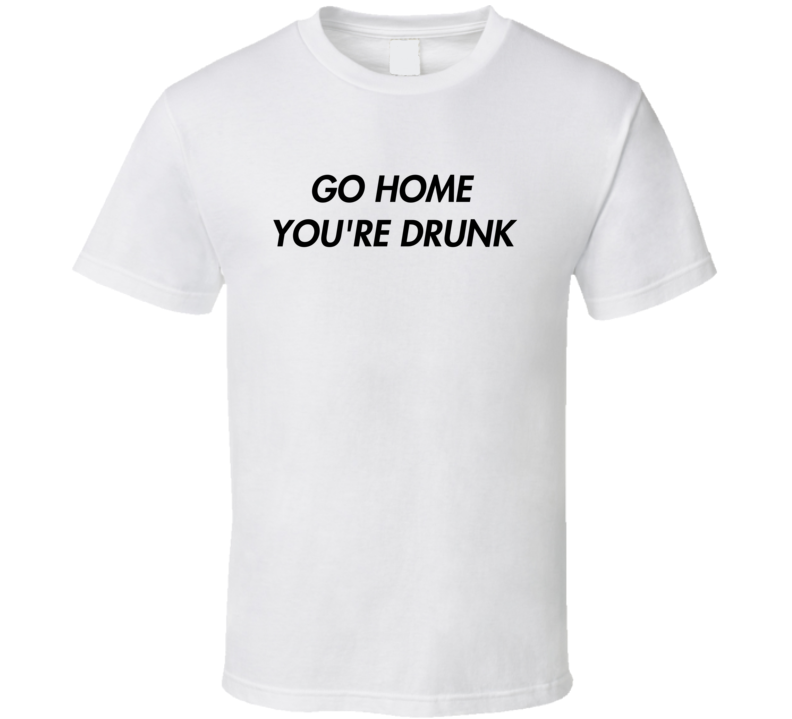 Go Home You're Drunk Tee Funny Drinking Party Bouncer Bartender T Shirt