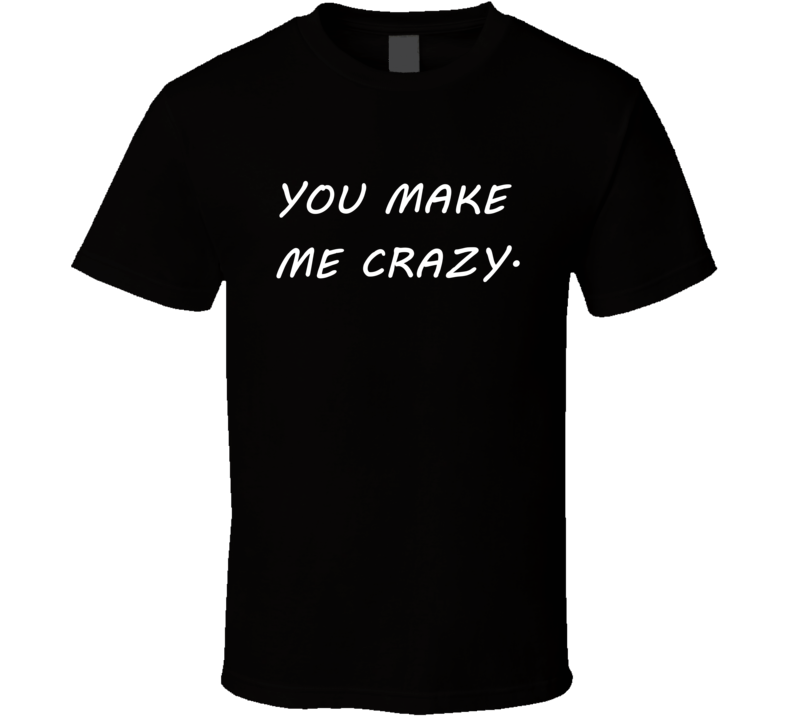 You Make Me Crazy Tee Funny Trendy Relationship T Shirt