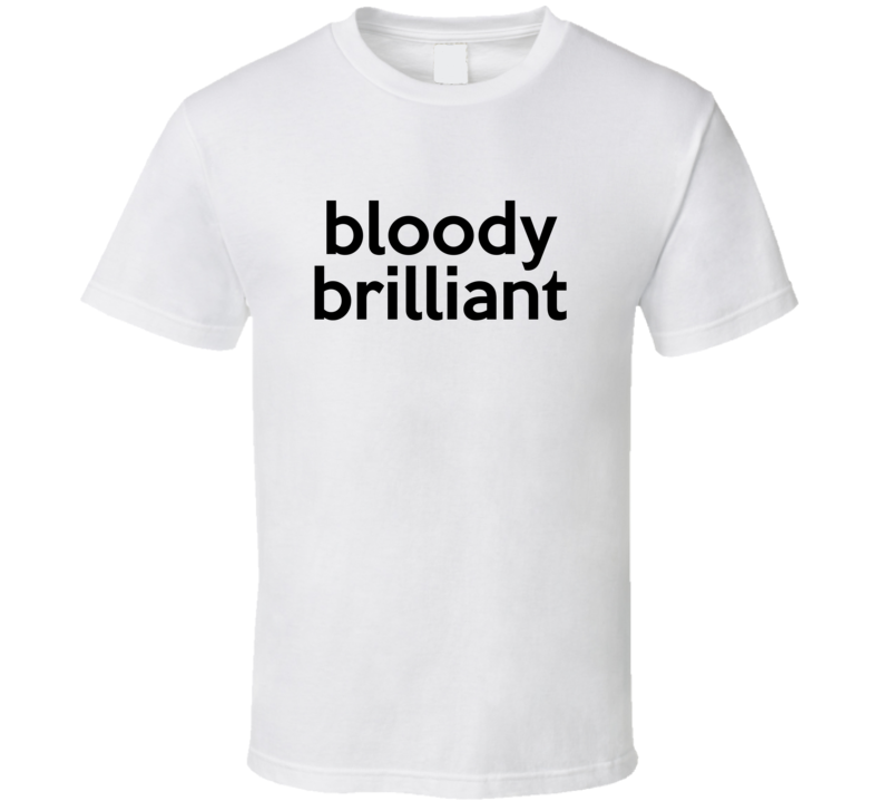 Bloody Brilliant Tee Cool Trendy Uk Funny T Shirt