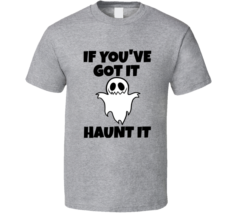 If You've Got It Haunt It Tee Funny Halloween Party T Shirt