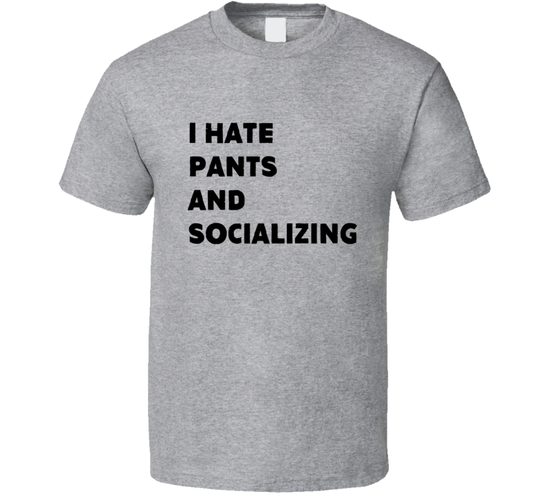 I Hate Pants And Socializing Tee Funny Trendy Anti Social T Shirt