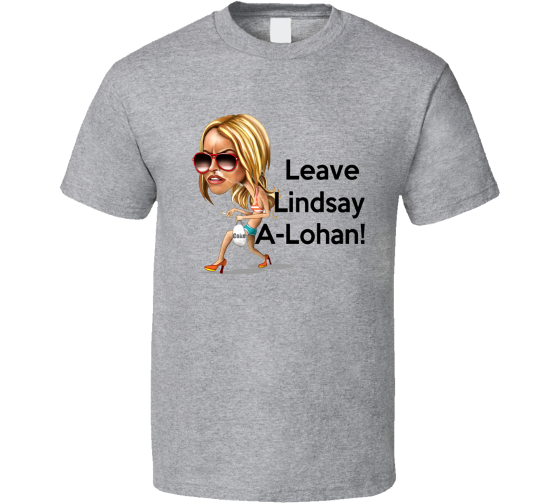 Leave Linsday A Lohan Tee Funny Lindsay Lohan Trendy T Shirt