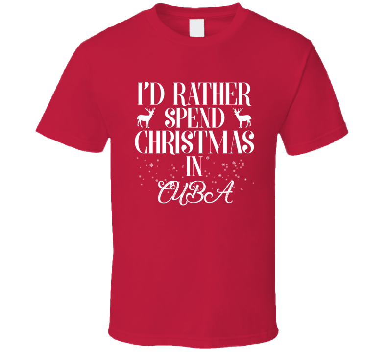 I'd Rather Spend Christmas In Cuba Tee Funny Holiday Season T Shirt