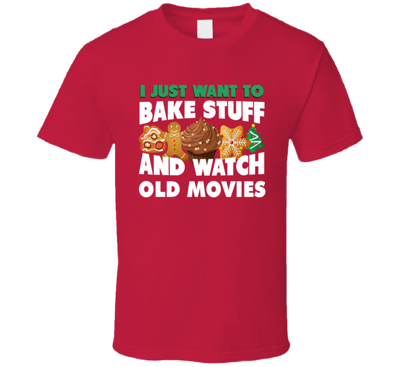 I Just Want To Bake Stuff And Watch Old Movies Tee Funny Holidays T Shirt