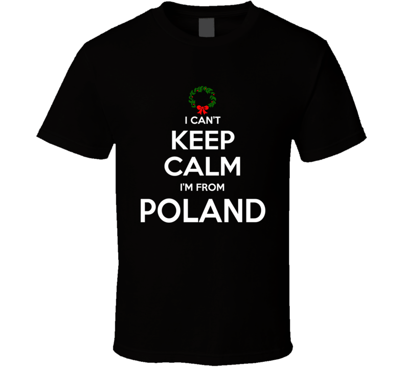 I Can't Keep Calm I'm From Poland Tee Funny Christmas Holidays T Shirt