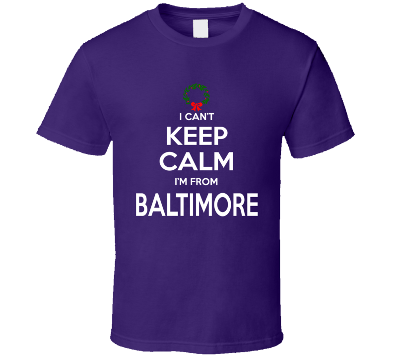 I Can't Keep Calm I'm From Baltimore Tee Funny Christmas Holidays T Shirt