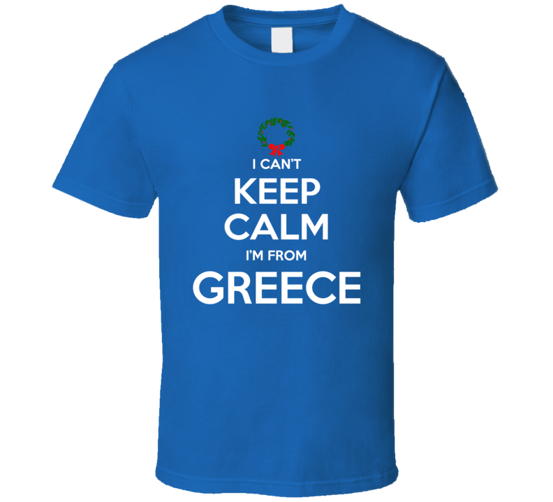 I Can't Keep Calm I'm From Greece Tee Funny Christmas Holidays T Shirt