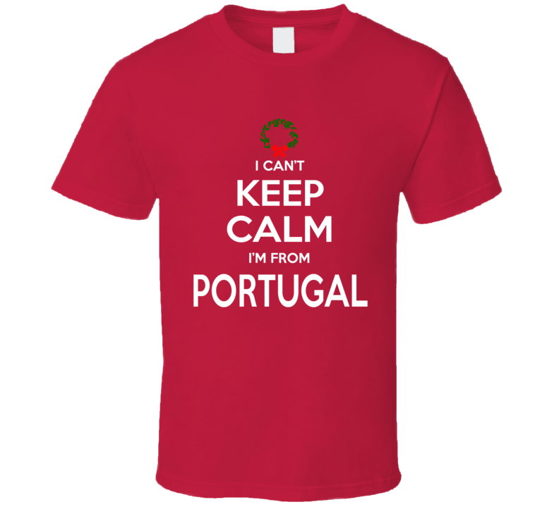 I Can't Keep Calm I'm From Portugal Tee Funny Christmas Holidays T Shirt