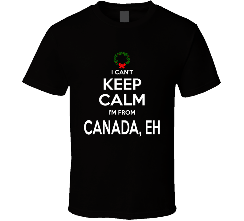 I Can't Keep Calm I'm From Canada Tee Funny Christmas Holidays T Shirt