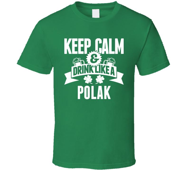 Keep Calm And Drink Like A Polak Tee Funny Polish St. Patrick's Day T Shirt