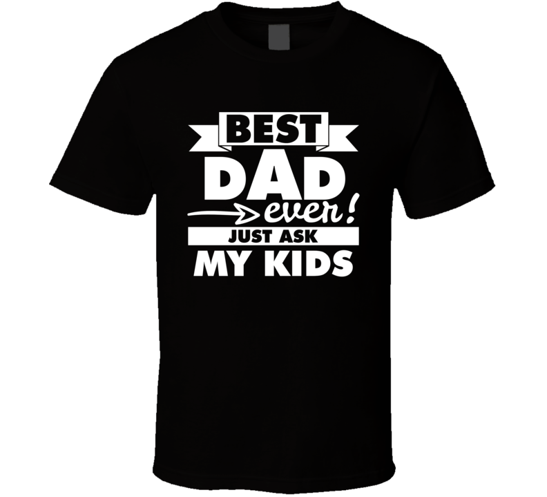 Best Dad Ever Just Ask My Kids Tee Funny Father's Day Gift Idea T Shirt