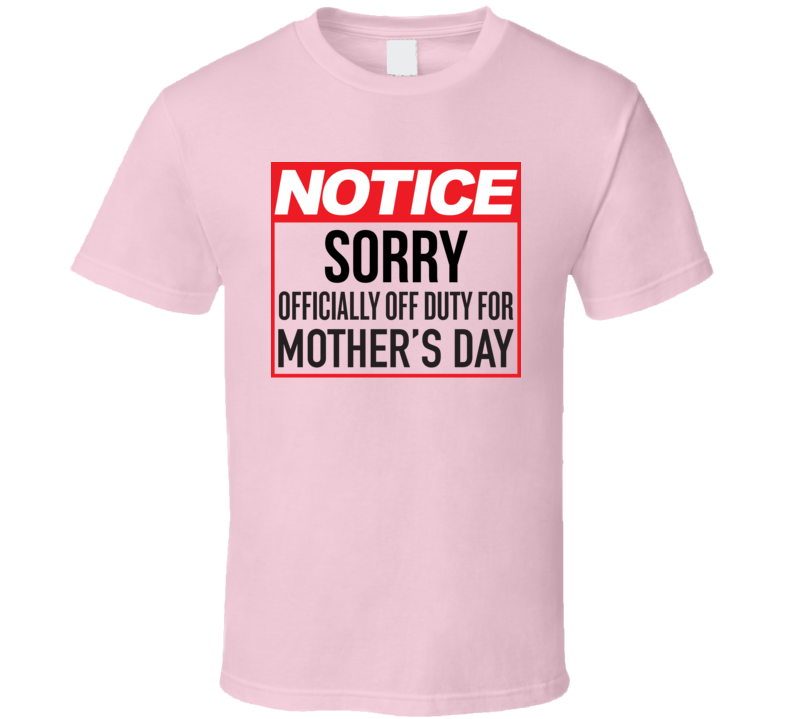Notice Sorry Officially Off Duty For Mother's Day Funny Gift Idea T Shirt