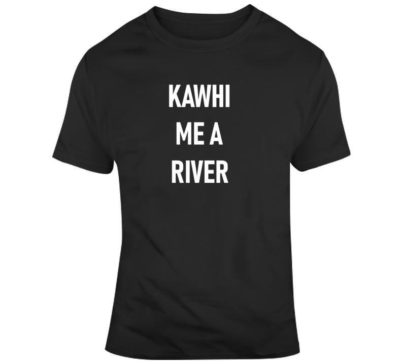 Kawhi Me A River Tee Funny Toronto Basketball Fan T Shirt  T Shirt