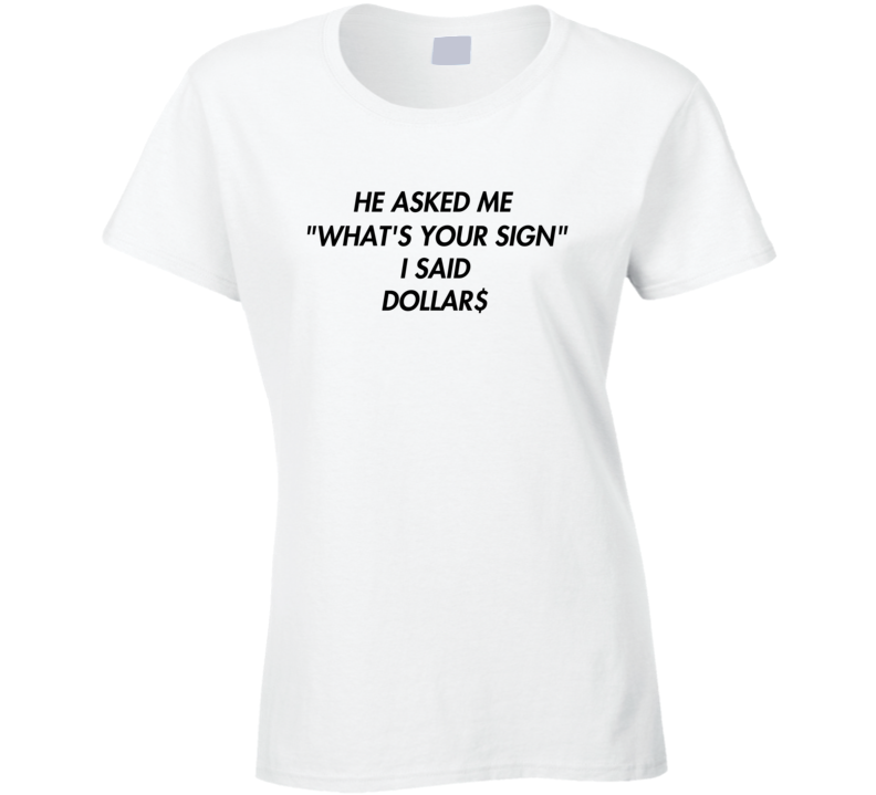 He Asked Me What's Your Sign I Said Dollars Tee Funny Boss Babe Ladies T Shirt