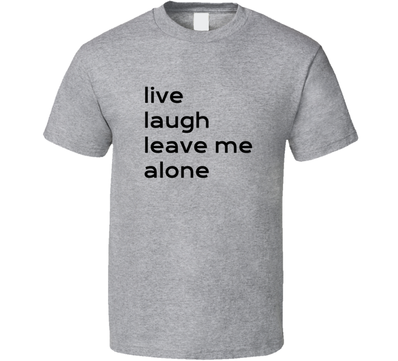 Live Laugh Leave Me Alone Tee Funny Introvert Anti Social T Shirt