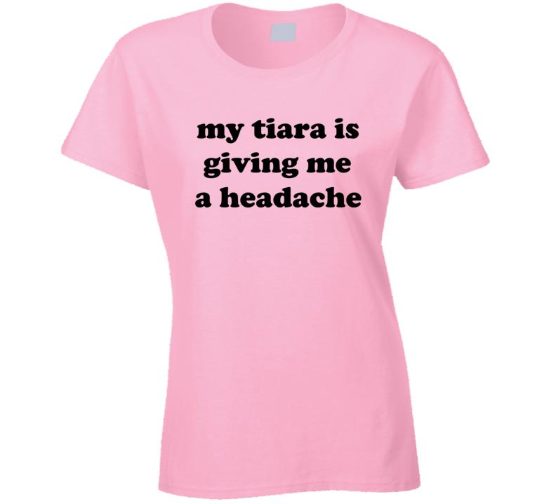 My Tiara Is Giving Me A Headache Tee Funny Princess Diva Gift Idea Ladies T Shirt