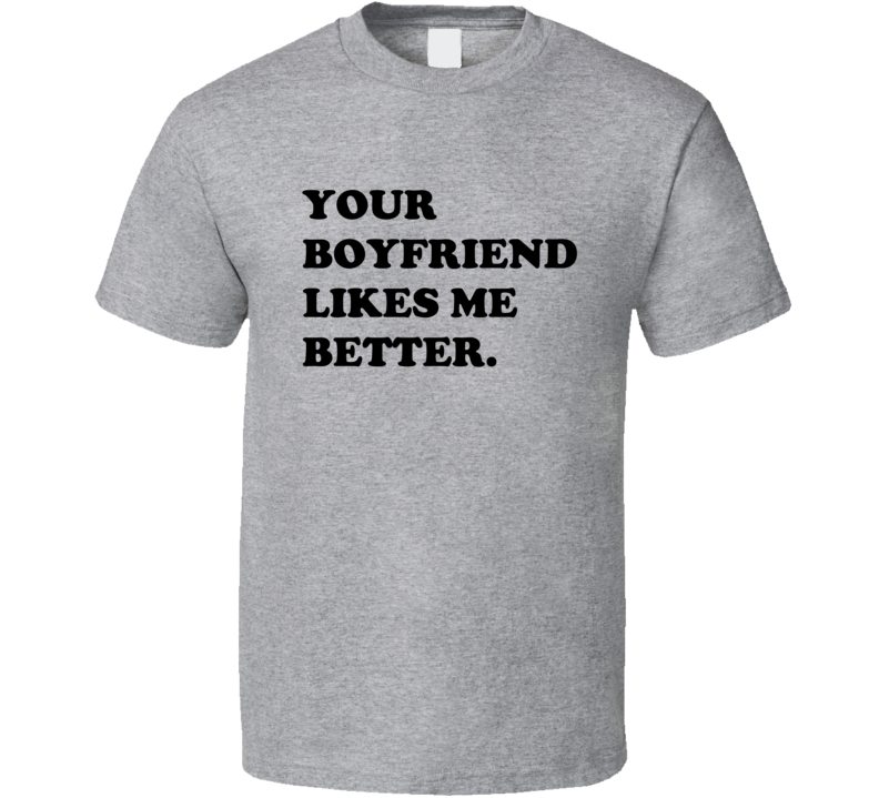 Your Boyfriend Likes Me Better Tee Funny Confident T Shirt
