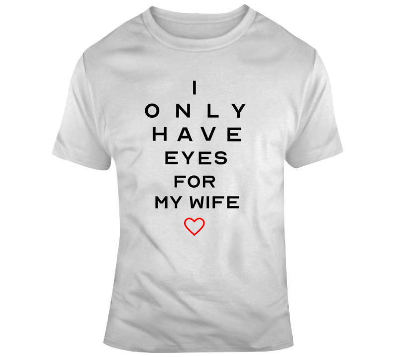 I Only Have Eyes For My Wife Tee Cute Valentine's Day Gift Idea T Shirt