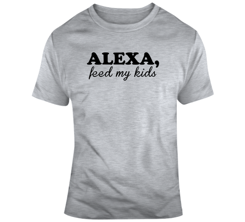 Alexa Feed My Kids Tee Funny Gift Idea T Shirt