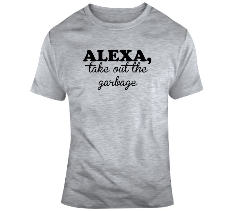 Alexa Take Out The Garbage Tee Funny Gift Idea T Shirt