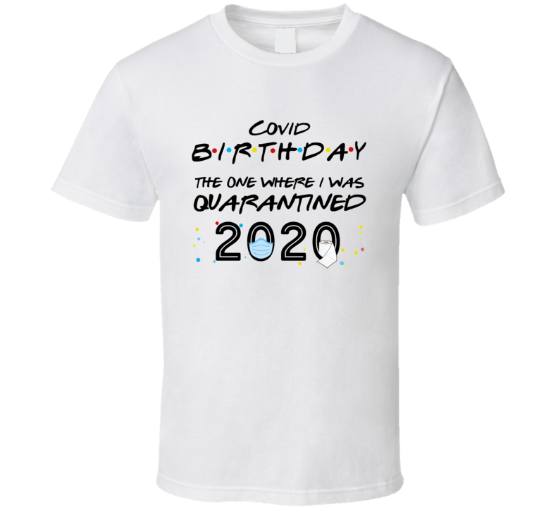Covid Birthday The One Where I Was Quarantined 2020 T Shirt