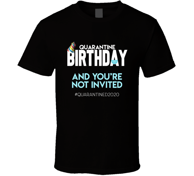 Quarantine Birthday And You're Not Invited Tee Funny Covid Birthday T Shirt
