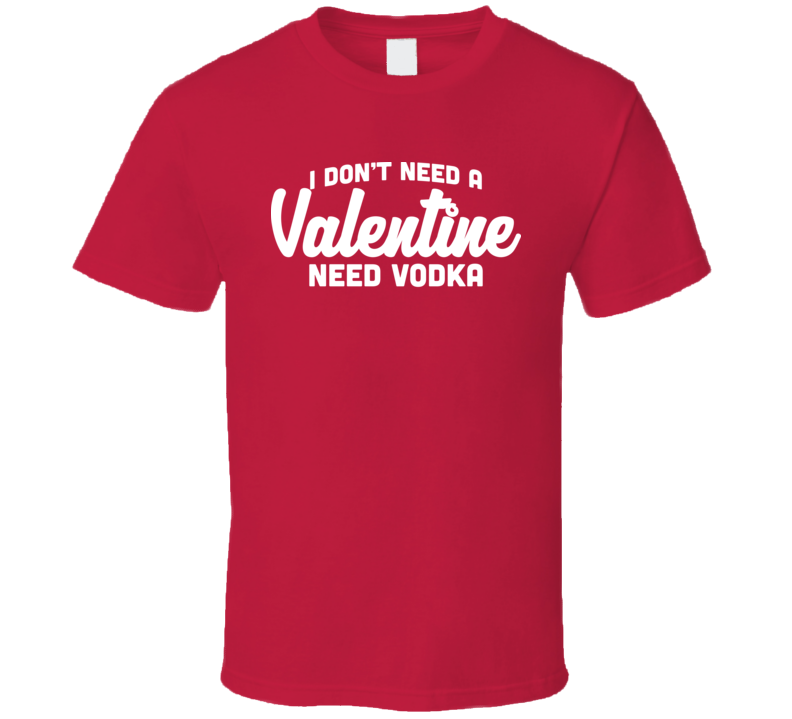 I Don't Need A Valentine Vodka Romance Single Valentine's Day T Shirt