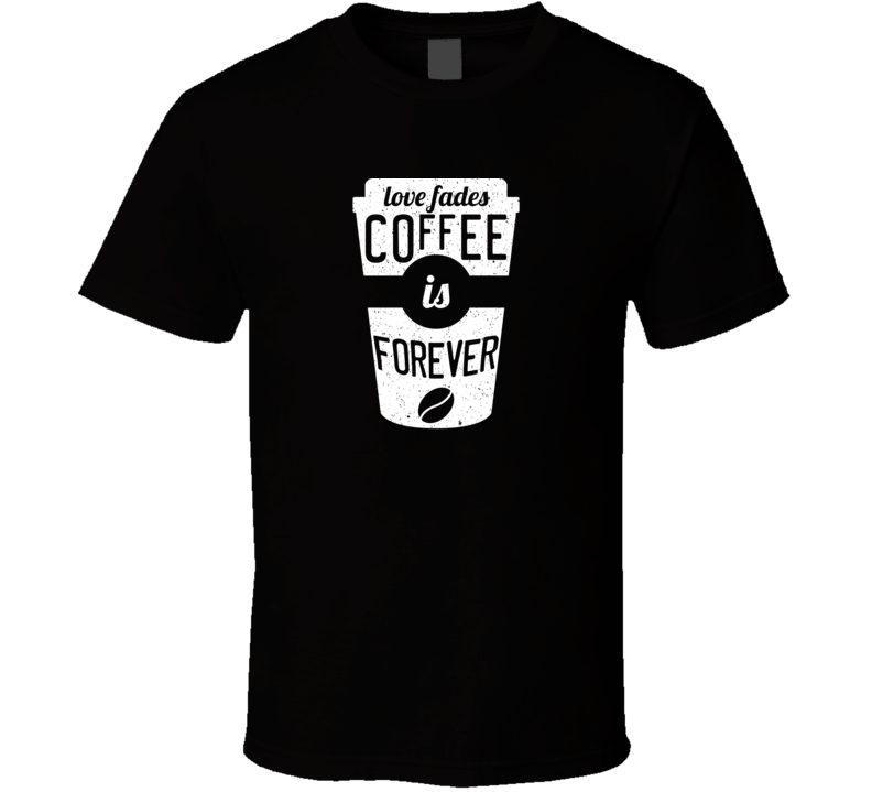Love Fades Coffee Is Forever Food Foodie Worn Look T Shirt