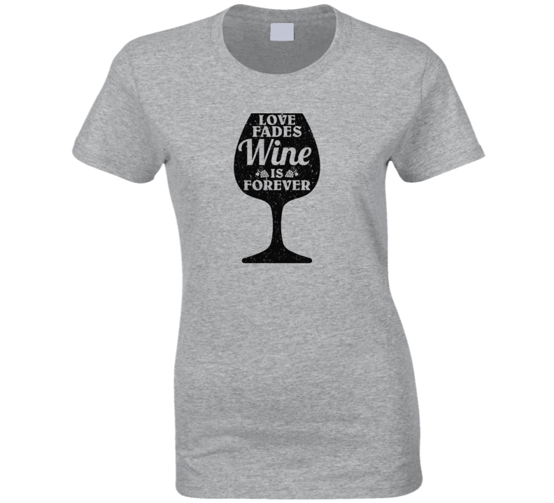 Love Fades Wine Is Forever Food Foodie Worn Look T Shirt