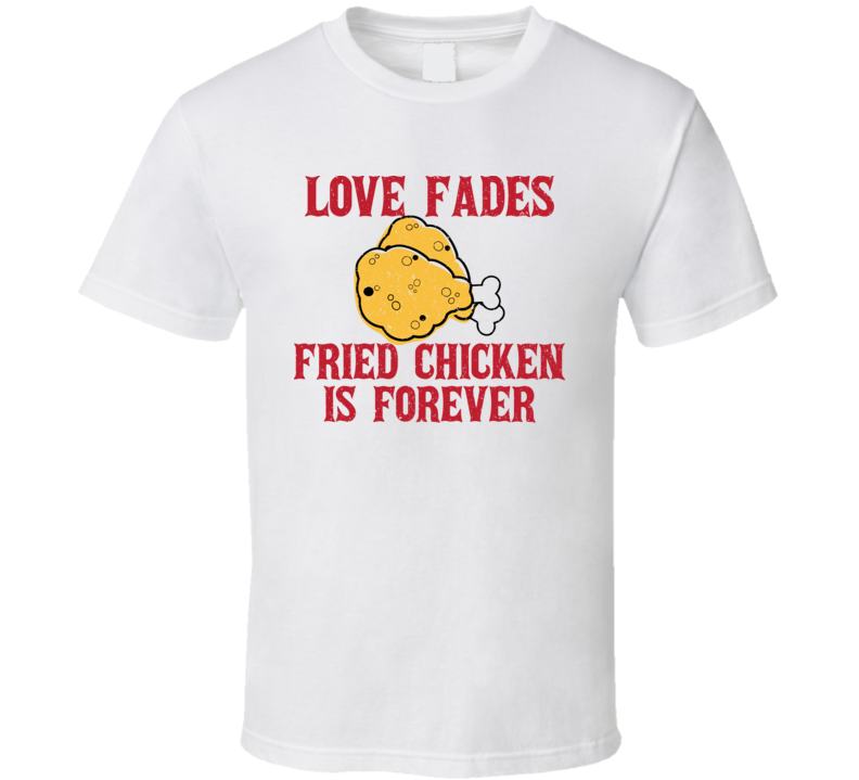 Love Fades Fried Chicken Is Forever Food Foodie Worn Look T Shirt