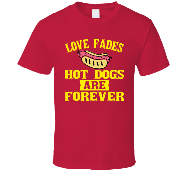 Love Fades Hot Dogs Are Forever Food Foodie Worn Look T Shirt
