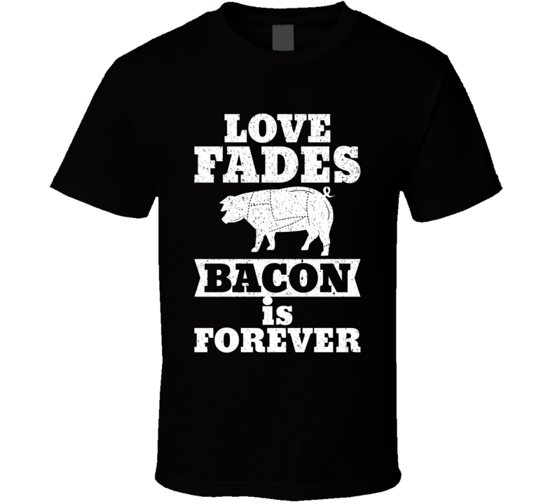 Love Fades Bacon Is Forever Food Foodie Worn Look T Shirt