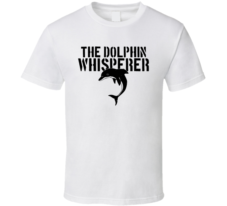 The Dolphin Whisperer Animal Mammal Ocean Sea T Shirt