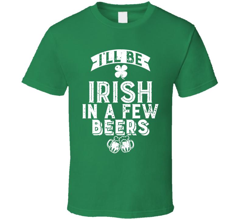 I'll Be Irish In A Few Beers Drinking Worn Look T Shirt