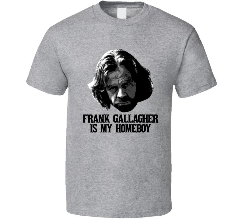 Frank Gallagher Is My Homeboy Shameless Villain T Shirt