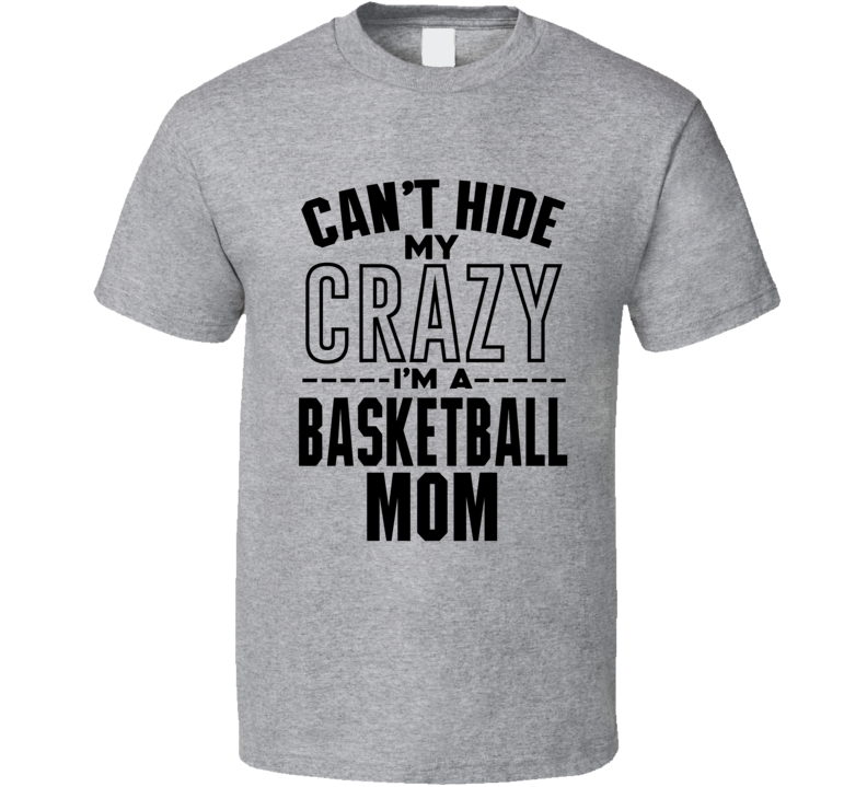 Cant Hide My Crazy Im A Basketball Mom Funny Basketball Lovers T Shirt