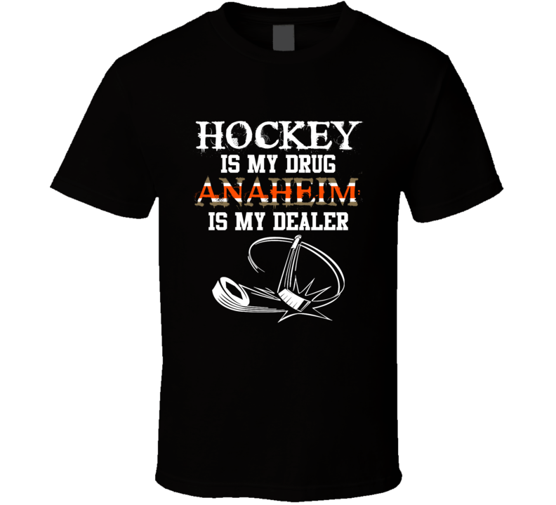 Anaheim Hockey Is My Drug Anaheim Is My Dealer Hockey Sports Fan T Shirt