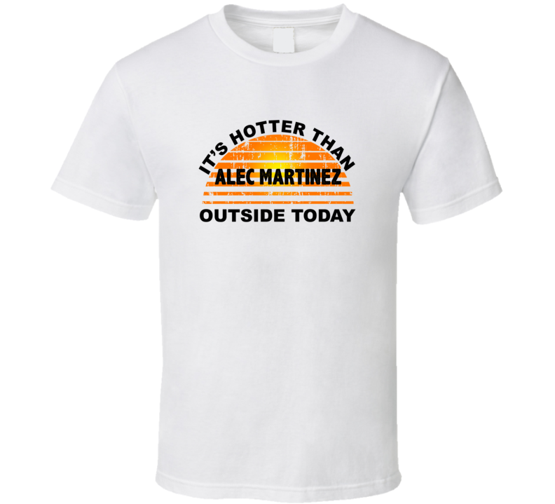 It's Hotter Than Alec Martinez Outside Today Los Angeles Hockey Fan T Shirt