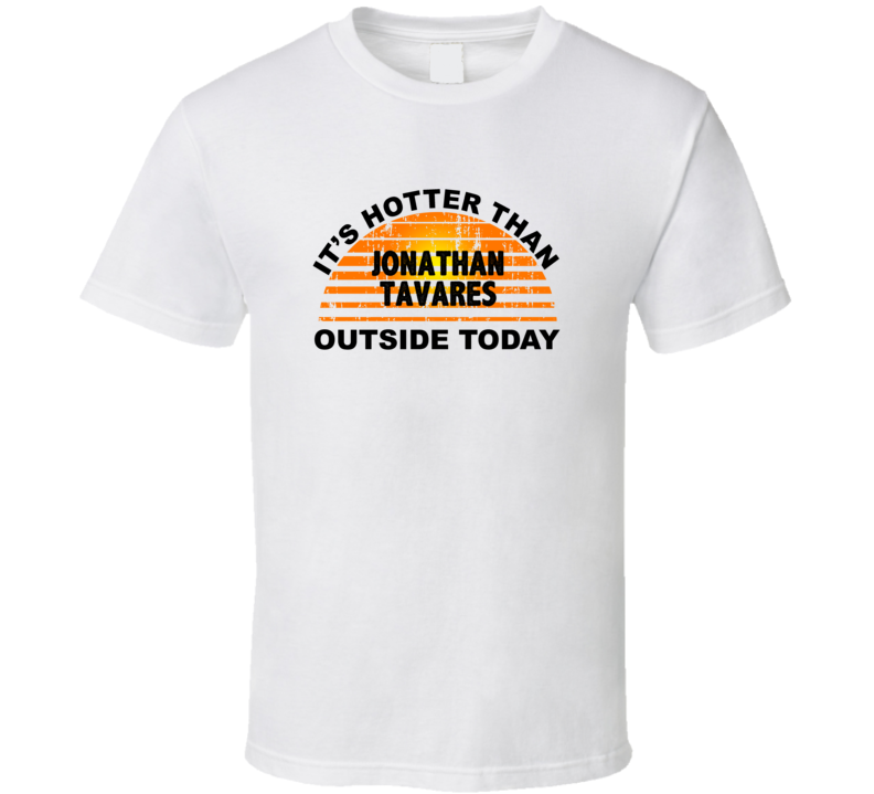 It's Hotter Than Jonathan Tavares Outside Today Toronto Hockey Fan T Shirt