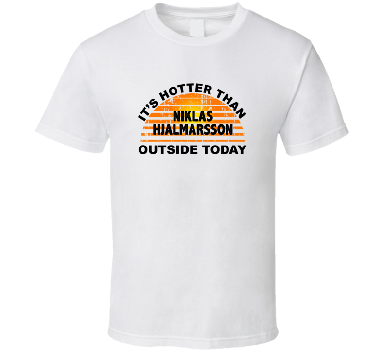 It's Hotter Than Niklas Hjalmarsson Outside Today Arizona Hockey Fan T Shirt