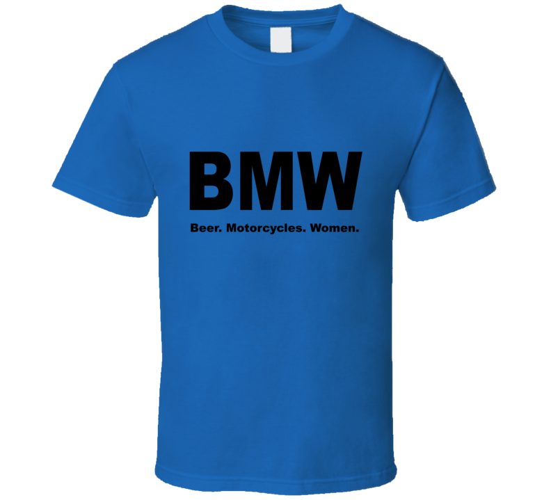 BMW - Beer, Motorcycles, Women T Shirt