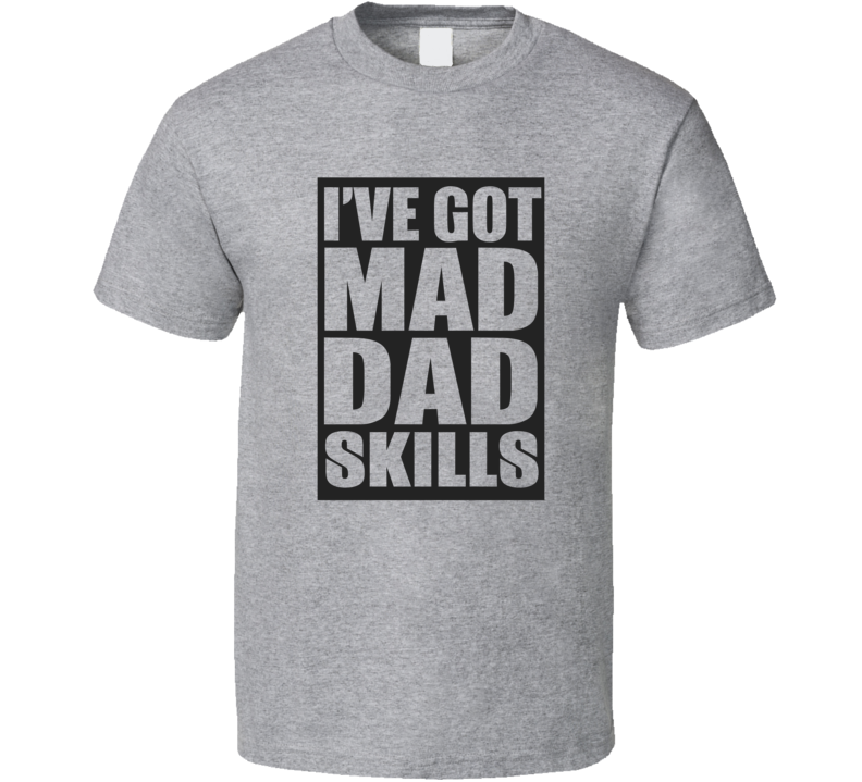 e7c91e04 I've Got Mad Dad Skills World's Best Dad Father's Day Gift T Shirt