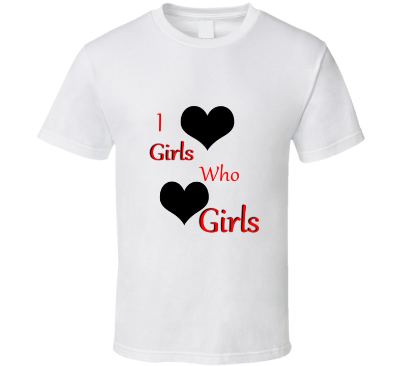 I Love Girls Who Love Girls T Shirt