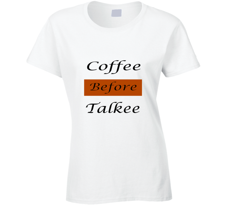 Coffee Before Talking Morning Drink First Tea Espresso Cappuccino Funny T Shirt