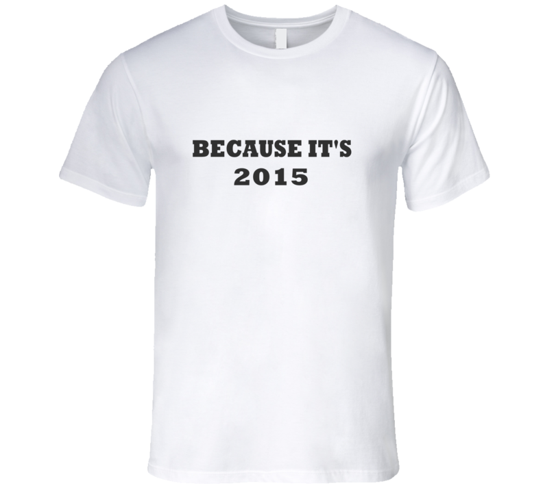 Because It's 2015 Canadian Prime Minister Quote T Shirt