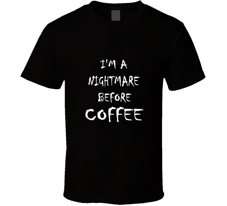 I'm A Nightmare Before Coffee (White Writing) Funny Morning Drink Shop Tea Espresso Cappuccino T Shirt