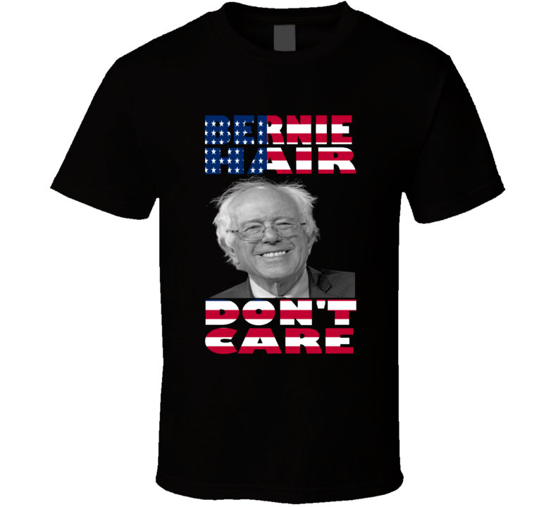 Bernie Sanders Hair Don't Care 2016 U.S. President Democratic Election Debate Political Funny T Shirt