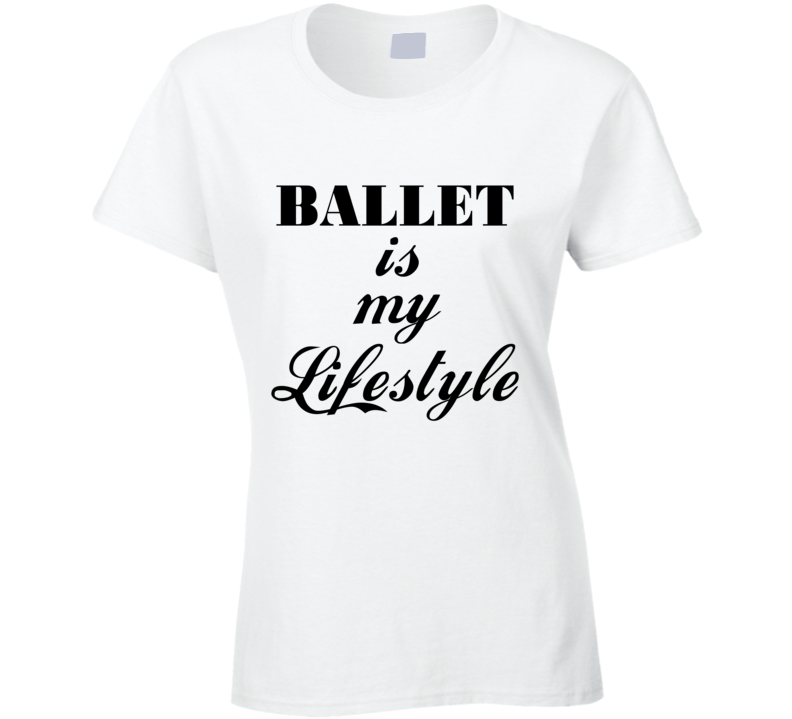 Ballet Is My Lifestyle Dance T Shirt